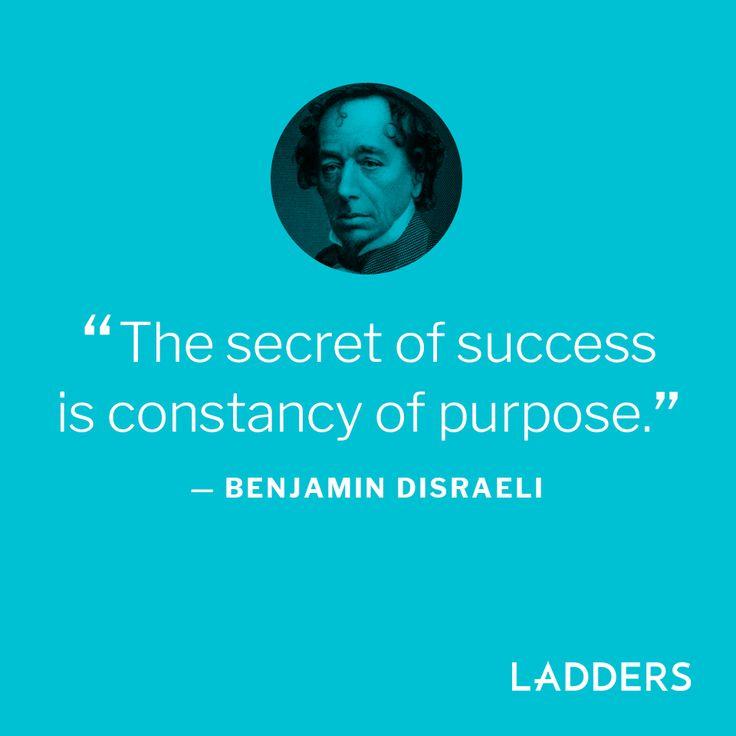 """The secret of success is constancy of purpose.""—Benjamin Disraeli"
