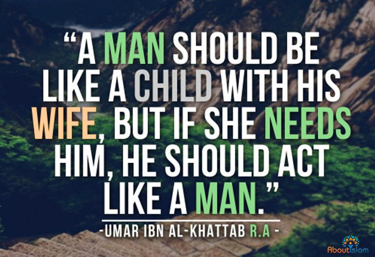 A Man should be like a Child with his Wife, but if she needs him, he should act like a Man. ~ Umar Ibn Al-Khattab.