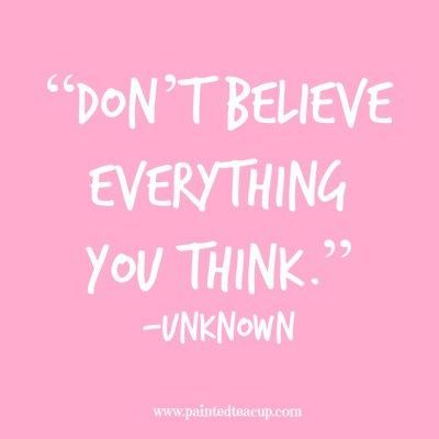"""""""Don't believe everything you think."""" -Unknown www.paintedteacup.com"""
