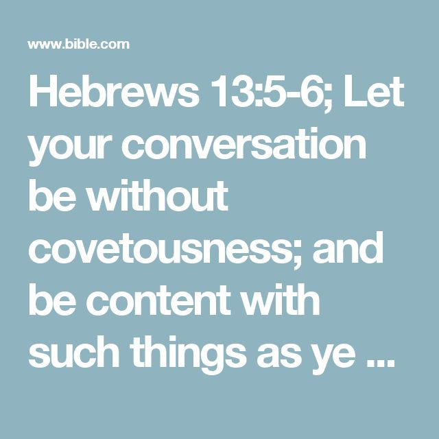 Hebrews 13:5-6; Let your conversation be without covetousness; and be content with such things as ye have: for he hath said, I will never leave thee, nor forsake thee.  So that we may boldly say, The Lord is my helper, and I will not fear what man shall do unto me.