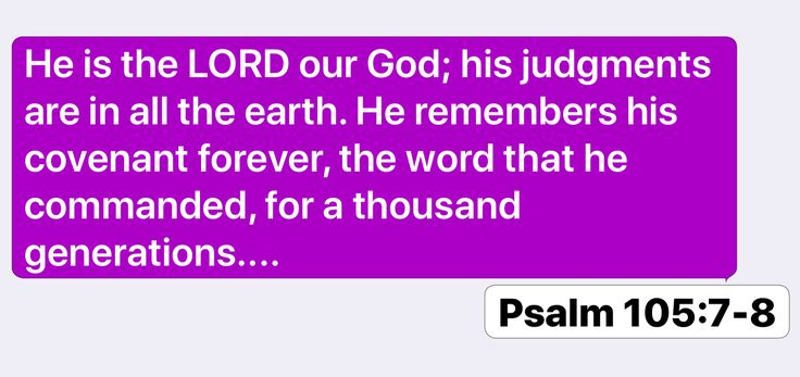 Psalm 105:7-8: He is the LORD our God; his judgments are in all the earth. He remembers his covenant forever, the word that he commanded, for a thousand generations....