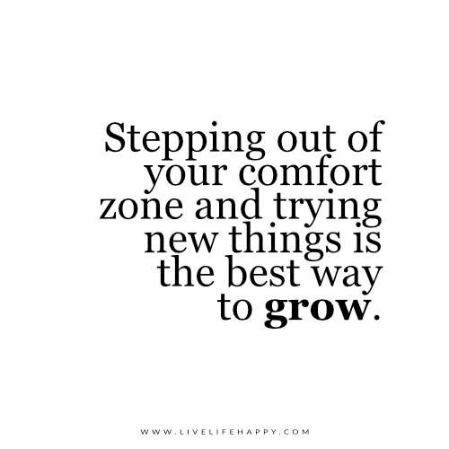 Stepping out of your comfort zone and trying new things is the best way to grow.