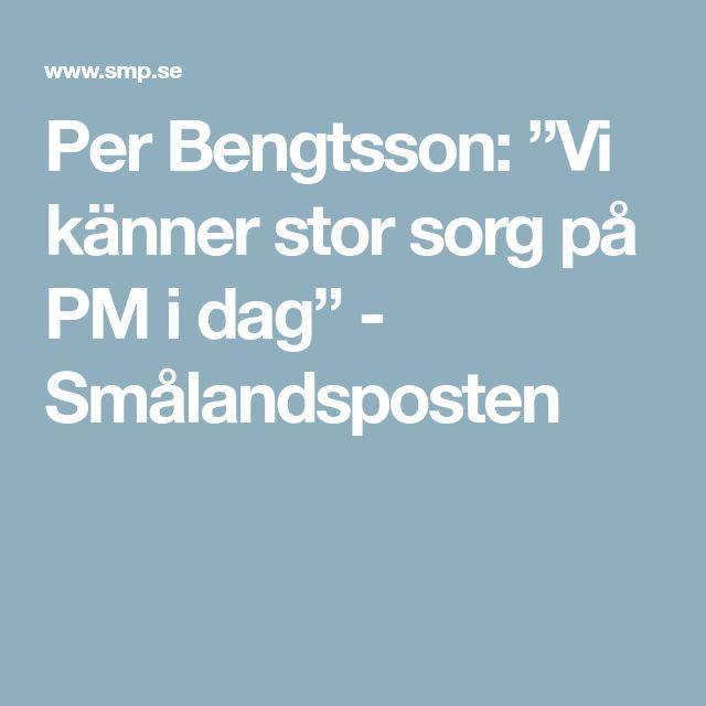"Per Bengtsson: ""Vi känner stor sorg på PM i dag"" - Smålandsposten"