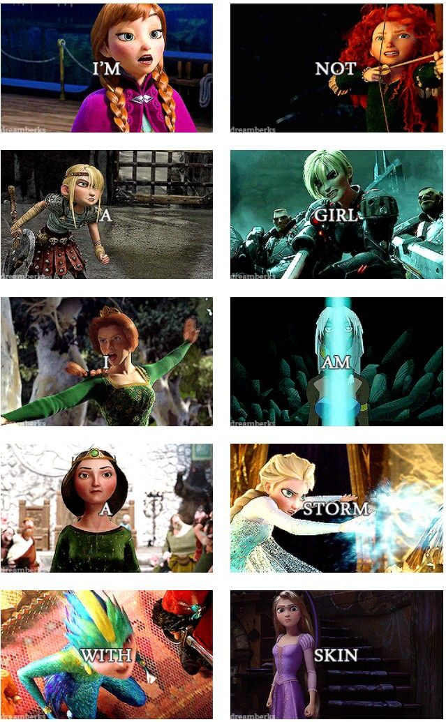 :) Disney/Pixar/Dreamworks - I am not a girl I'm a storm with skin. Frozen, Brave, How to Train Your Dragon, Wreck-it Ralph, Shrek, Atlantis, The Guardians, Tangled.
