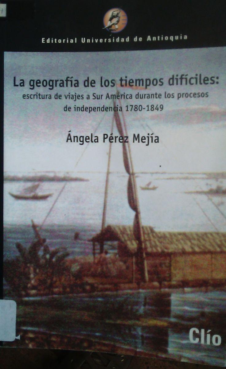 LA GEOGRAFÍA DE LOS TIEMPOS DIFÍCILES escritura de viajes a Sur América durante los procesos de independencia 1780-1849 ANGELA PEREZ MEJIA GE 911.8 P438