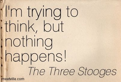 I'm trying to think, but nothing happens! The Three Stooges