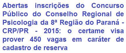 O Conselho Regional de Psicologia da 8ª Região do Paraná - CRP/PR, comunica da abertura de concurso público com o objetivo de prover 450 (quatrocentas e cinquenta) vagas em caráter de cadastro de reserva em empregos de Níveis Médio e Superior, com oportunidades de trabalho nas cidades de: Cascavel/PR, Curitiba/PR, Londrina/PR e Maringá/PR. Os vencimentos vão de R$ 1.012,25 a R$ 2.649,77, de acordo ao emprego a pleitear + benefícios.