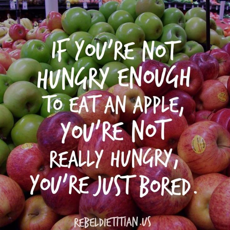 if you're not hungry enough to eat an apple, you're not really hungry, you're just bored