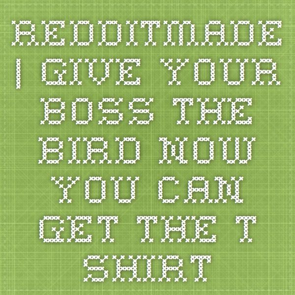 redditmade | Give Your-boss-the-bird - Now you can get the T- Shirt