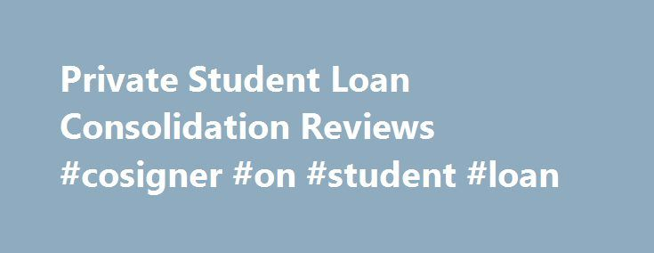 Private Student Loan Consolidation Reviews #cosigner #on #student #loan http://usa.remmont.com/private-student-loan-consolidation-reviews-cosigner-on-student-loan/  # Private Student Loan Consolidation Reviews Using this resource The idea behind the chart is to organize a large amount of information into a small space. It should be a helpful tool, but it cannot possibly include every term and condition for every company. The goal is to provide a company overview, provide a starting point in…
