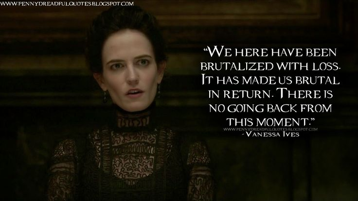 We here have been brutalized with loss. It has made us brutal in return. There is no going back from this moment. Vanessa Ives Quotes, Penny Dreadful Quotes