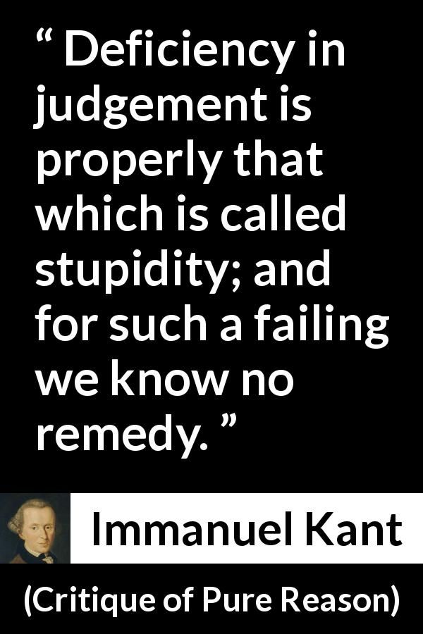 Immanuel Kant - Critique of Pure Reason - Deficiency in judgement is properly that which is called stupidity; and for such a failing we know no remedy.