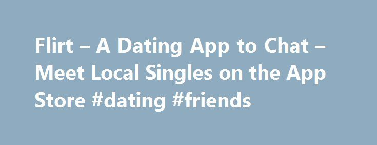 Flirt – A Dating App to Chat – Meet Local Singles on the App Store #dating #friends http://dating.remmont.com/flirt-a-dating-app-to-chat-meet-local-singles-on-the-app-store-dating-friends/  #meet local singles # Flirt – A Dating App to Chat Meet Local Singles Open iTunes to buy and download apps. Description Seeking someone hot to flirt with tonight? Meet singles in your city, start a private chat and arrange … Continue reading →