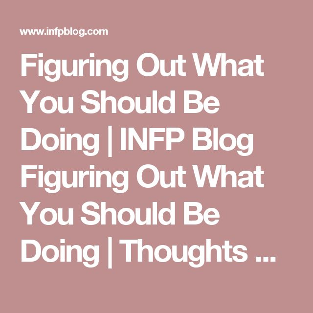 Figuring Out What You Should Be Doing | INFP Blog Figuring Out What You Should Be Doing | Thoughts on the INFP Personality Type from an INFP