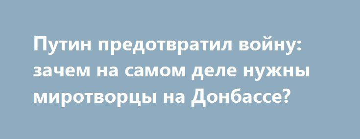 Путин предотвратил войну: зачем на самом деле нужны миротворцы на Донбассе? https://apral.ru/2017/09/07/putin-predotvratil-vojnu-zachem-na-samom-dele-nuzhny-mirotvortsy-na-donbasse.html  В урегулировании конфликта на востоке Украины наметился принципиальный поворот — президент России Владимир Путин неожиданно инициировал внесение в Совбез ООН резолюции о размещении миротворческой миссии на линии разграничения Донбасса. Что стоит за столь радикальным предложением? Какие геополитические задачи…