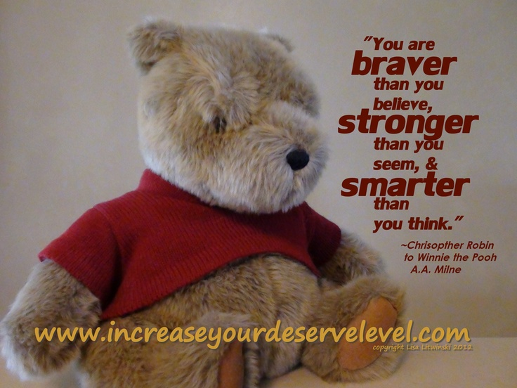 """Promise me you'll always remember:  You are braver than you believe, stronger than you know, and smarter than you think.""  Christopher Robin to Winnie the Pooh, A.A. Milne"