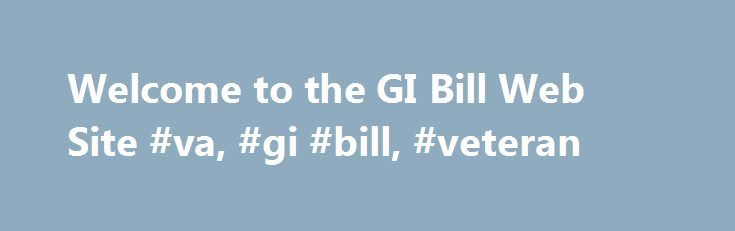 Welcome to the GI Bill Web Site #va, #gi #bill, #veteran http://louisiana.remmont.com/welcome-to-the-gi-bill-web-site-va-gi-bill-veteran/  # United States Department of Veterans Affairs Apply For Benefits You are just a few steps away from finding out if you are eligible to receive Education benefits. All information can be completed online in quick and user-friendly format. If you don't have the capability to apply online, you can call 1-888-GI BILL-1 (1-888-442-4551) to have a form mailed…