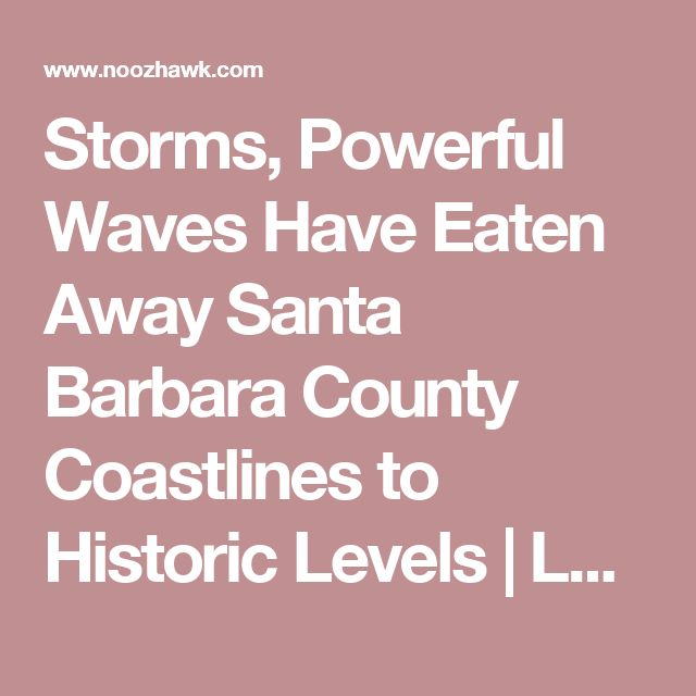 Storms, Powerful Waves Have Eaten Away Santa Barbara County Coastlines to Historic Levels  | Local News - Noozhawk.com
