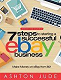 eBay Selling: 7 Steps to Starting a Successful eBay Business from $0 and Make Money on eBay: Be an eBay Success with your own eBay Store (eBay Tips Book 1)