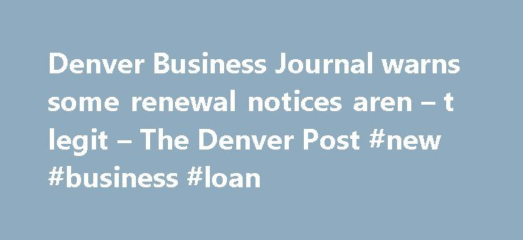 Denver Business Journal warns some renewal notices aren – t legit – The Denver Post #new #business #loan http://business.remmont.com/denver-business-journal-warns-some-renewal-notices-aren-t-legit-the-denver-post-new-business-loan/  #denver business journal # Denver Business Journal warns some renewal notices aren t legit The Denver Business Journal has alerted subscribers that they have no connection with United Publishers Network, a company sending out renewal notices for subscriptions…