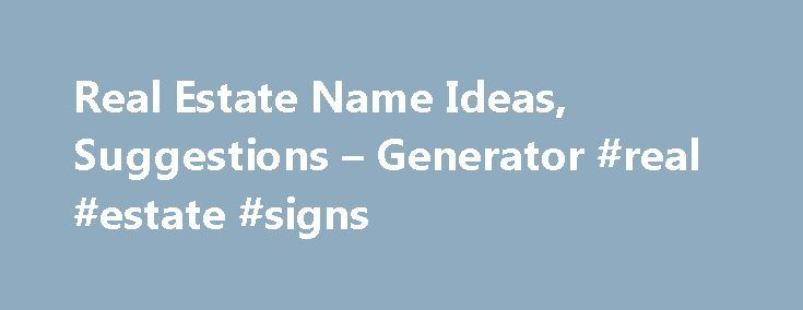 Real Estate Name Ideas, Suggestions – Generator #real #estate #signs http://real-estate.remmont.com/real-estate-name-ideas-suggestions-generator-real-estate-signs/ #real estate company names # Real Estate Name Ideas, Suggestions Generator What are the feelings and thoughts that come to mind when you read the word real estate? You will most likely think of words like luxury, elegance, comfort, modern and many more. Real estate is very often described by words such as cosy, modern… Read More…