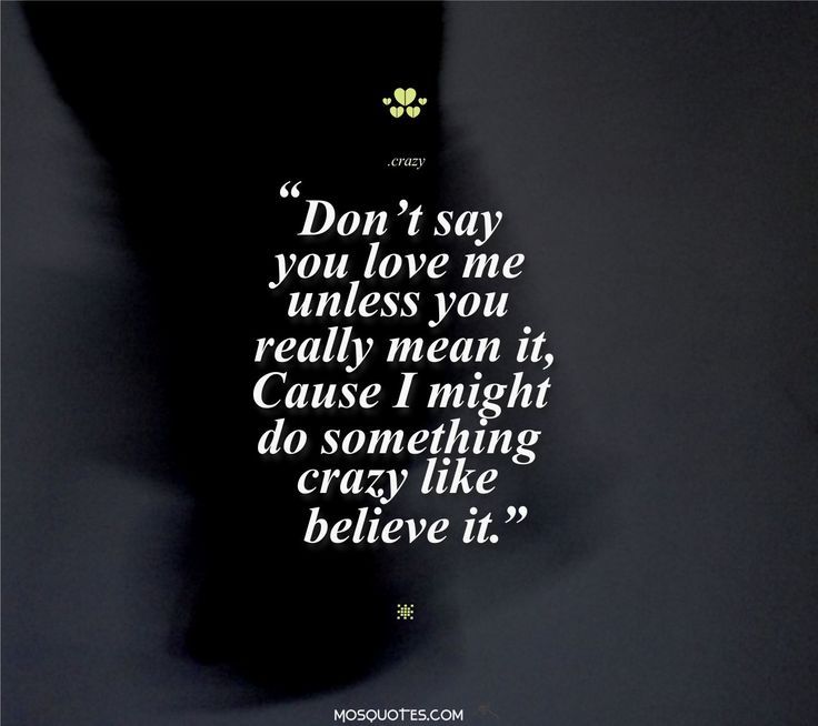 Cute Emo Love Quotes Don't say you love me unless you really mean itCause I might do something crazy like believe it