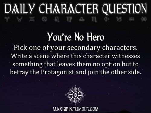 ★ DAILY CHARACTER QUESTION ★ You're No Hero Pick one of your secondary characters. Write a scene where this character witnesses something that leaves them no option but to betray the Protagonist and join the other side. Want to publish a story inspired by this prompt? Click here to read the guidelines~ ♥︎ And, if you're looking for more writerly content, make sure to follow me: maxkirin.tumblr.com!