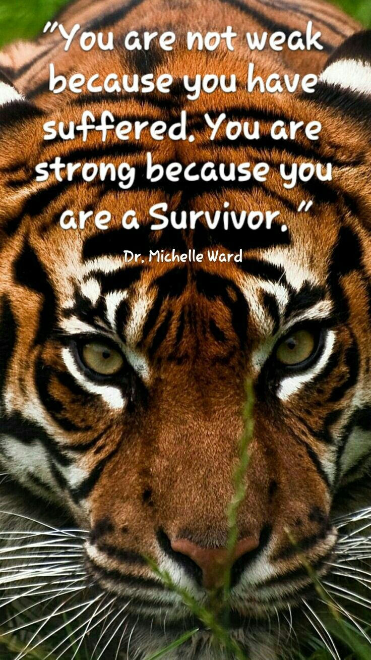"""""""You are not weak because you have suffered. You are strong because you are a Survivor."""" - Dr. Michelle Ward"""