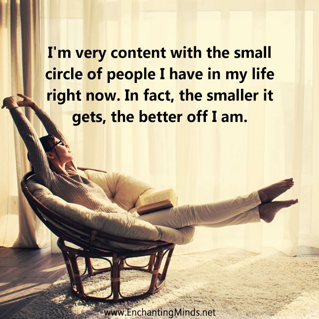 I'm very content with the small circle of people I have in my life right now. In fact, the smaller it gets, the better off I am.