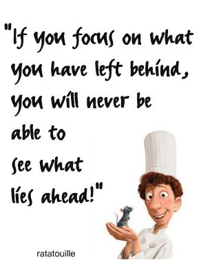 If you focus on what you have left behind, you will never be able to see what lies ahead #Ratatouille @Leborah Smith