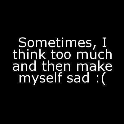 Sometimes, I think too much and then make myself sad!