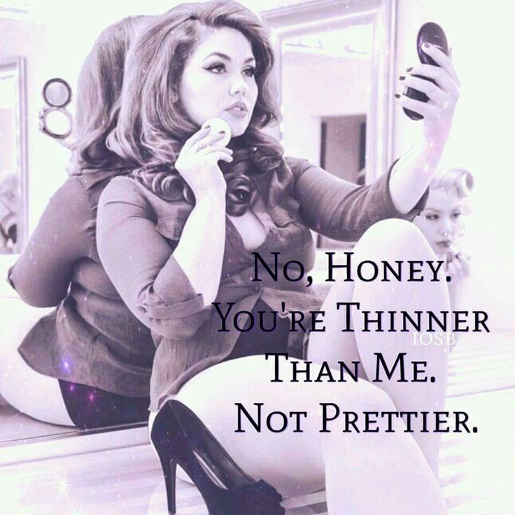 NO Honey, you're Thinner than me, not prettier!