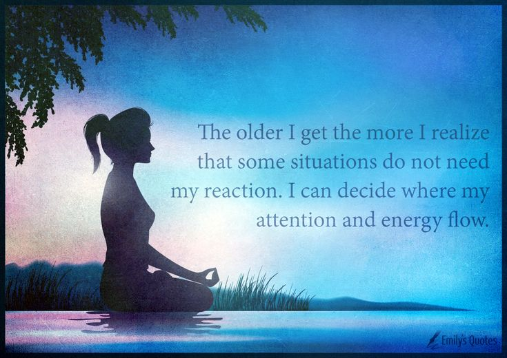 The older I get the more I realize that some situations do not need my reaction