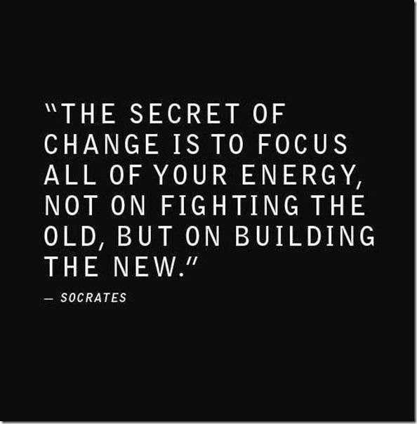 """The secret of change is to focus all of your energy, not on fighting the old, but on building the new.""  ― Socrates  [Not ~the~ Socrates but rather a character named Socrates in Way of the Peaceful Warrior: A Book that Changes Lives, by Dan Millman]"