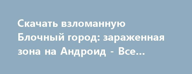 Скачать взломанную Блочный город: зараженная зона на Андроид - Все открыто http://cash-droid.ru/805-skachat-vzlomannuyu-blochnyy-gorod-zarazhennaya-zona-na-android-vse-otkryto.html