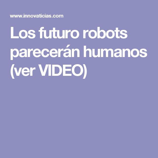 Los futuro robots parecerán humanos (ver VIDEO)