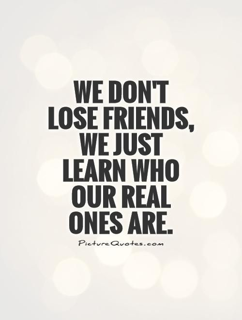 We don't lose friends, we just learn who our real ones are. True friend quotes on PictureQuotes.com.