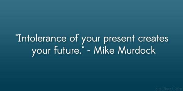 Intolerance of your present creates your future.  Mike Murdock