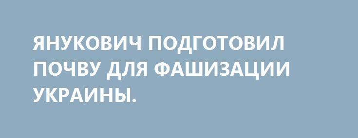 ЯНУКОВИЧ ПОДГОТОВИЛ ПОЧВУ ДЛЯ ФАШИЗАЦИИ УКРАИНЫ. http://rusdozor.ru/2016/08/16/yanukovich-podgotovil-pochvu-dlya-fashizacii-ukrainy/  Оглядываясь назад, в 1991 год, я хочу спросить всех, кто был рад провозглашению независимости Украины: вам хорошо живется?  Четверть века некогда лучшая и развитая советская республика уничтожалась нещадно самими украинцами. Именно так понимали независимость все президенты Украины и их ...