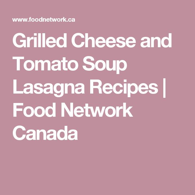 Grilled Cheese and Tomato Soup Lasagna Recipes | Food Network Canada