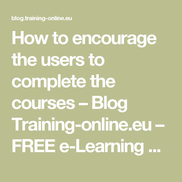 How to encourage the users to complete the courses – Blog Training-online.eu – FREE e-Learning platform