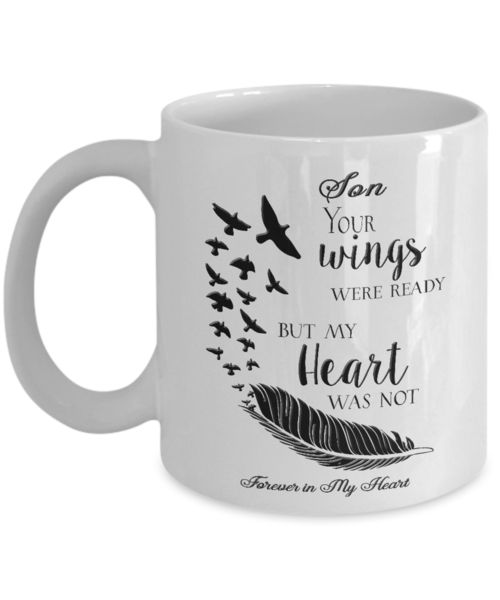 Memorial Gifts Son Your Wings Were Ready But My Heart Was Not Forever In My Heart Bereavement Remembrance Gift Coffee mug We create fun coffee mugs that are sure to please the recipient. Tired of boring gifts that don't last? Give a gift that will amuse them for years!A GIFT THEY WILL ADORE - Give them a mug to shout a