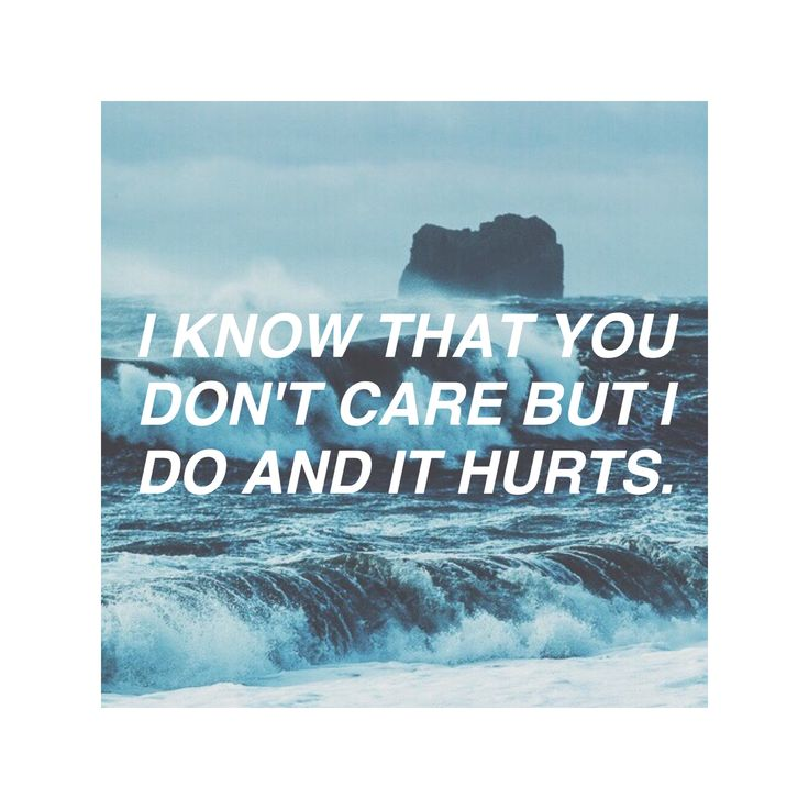 I know that you don't care but I do and it hurts.