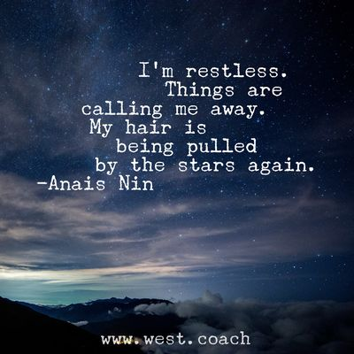 INSPIRATION - EILEEN WEST LIFE COACH   I'm restless.  Things are calling me away.  My hair is being pulled by the stars again. - Anais Nin   Eileen West Life Coach, Life Coach, inspiration, inspirational quotes, motivation, motivational quotes, quotes, daily quotes, self improvement, personal growth, Anais Nin, Anais Nin quotes