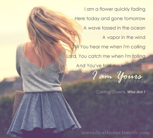Casting Crowns- who am I. One of my favorite songs. Amazing lyrics!