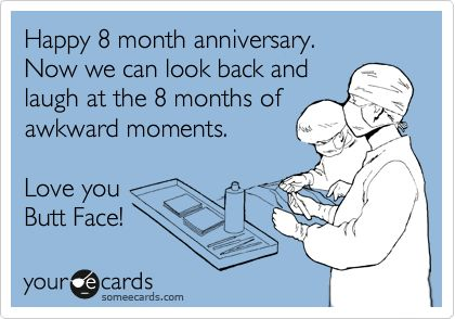 Happy 8 month anniversary. Now we can look back and laugh at the 8 months of awkward moments. Love you Butt Face!