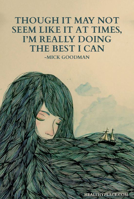 Quote on borderline: Though it may not seem like it at times, I'm really doing the best I can. -Mick Goodman. www.HealthyPlace.com