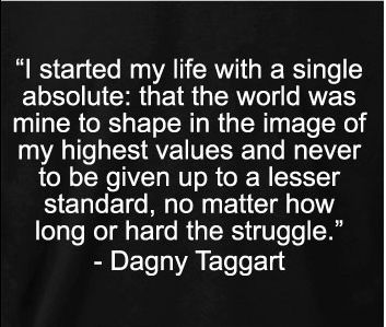 """I started my life with a single absolute: that the world was mine to shape in the image of my highest values and never be given up to a lesser standard, no matter how long ot hard the struggle"" #DagnyTaggart #AynRand"