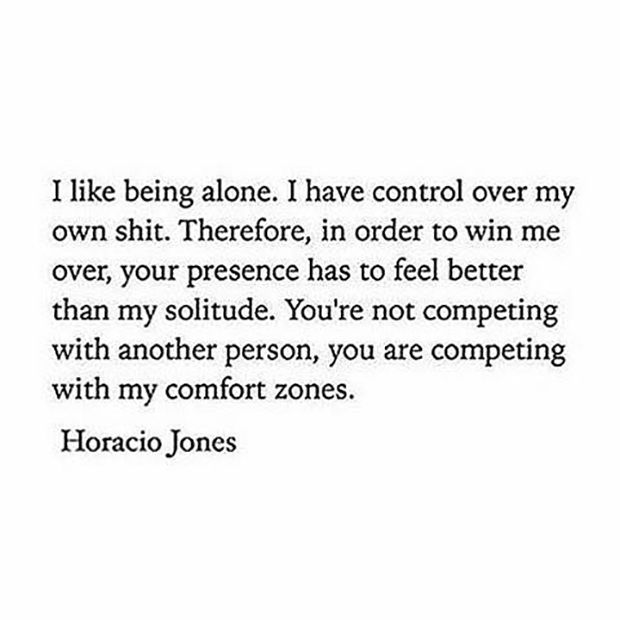 "How you feel about being alone. | ""I like being alone. I have control over my own shit. Therefore, in order to win me over, your presence has to feel better than my solitude. You're not competing with another person, you are competing with my comfort zones.""—Horacio Jones"