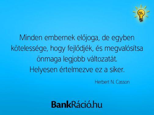 Minden embernek előjoga, de egyben kötelessége, hogy fejlődjék, és megvalósítsa önmaga legjobb változatát. Helyesen értelmezve ez a siker. - Herbert N. Casson, www.bankracio.hu idézet